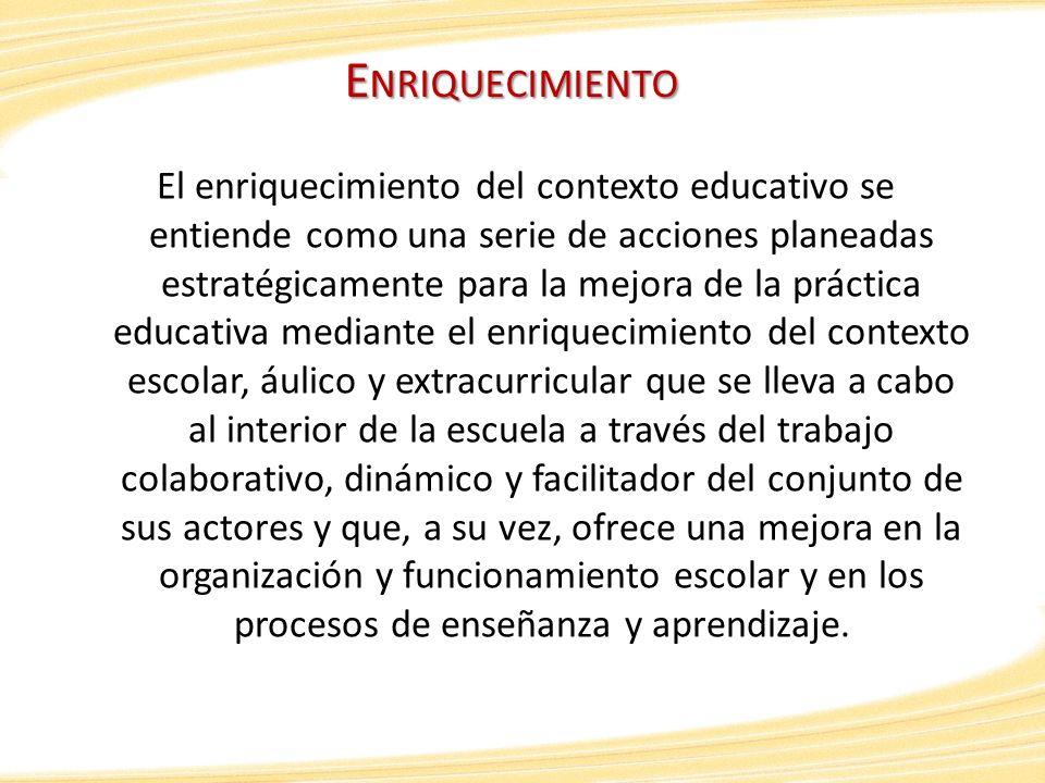 E NRIQUECIMIENTO El enriquecimiento del contexto educativo se entiende como una serie de acciones planeadas estratégicamente para la mejora de la prác