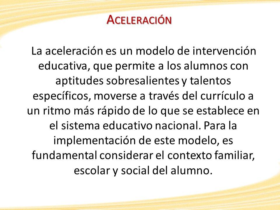 A CELERACIÓN La aceleración es un modelo de intervención educativa, que permite a los alumnos con aptitudes sobresalientes y talentos específicos, mov