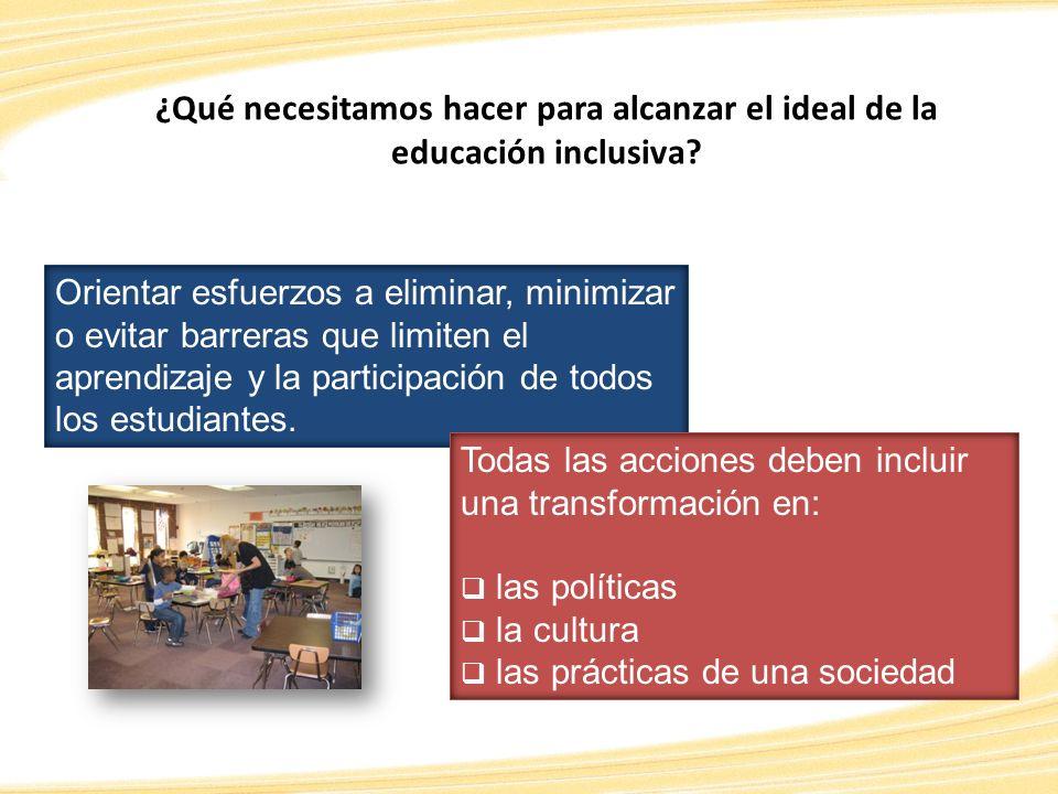 ¿Qué necesitamos hacer para alcanzar el ideal de la educación inclusiva? Orientar esfuerzos a eliminar, minimizar o evitar barreras que limiten el apr