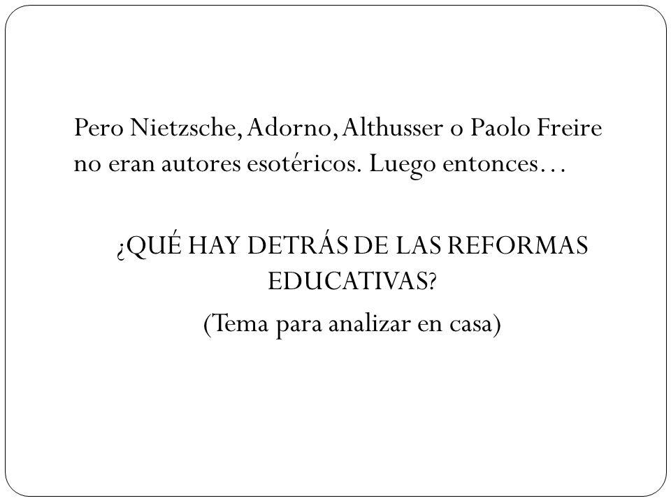 Pero Nietzsche, Adorno, Althusser o Paolo Freire no eran autores esotéricos. Luego entonces… ¿QUÉ HAY DETRÁS DE LAS REFORMAS EDUCATIVAS? (Tema para an