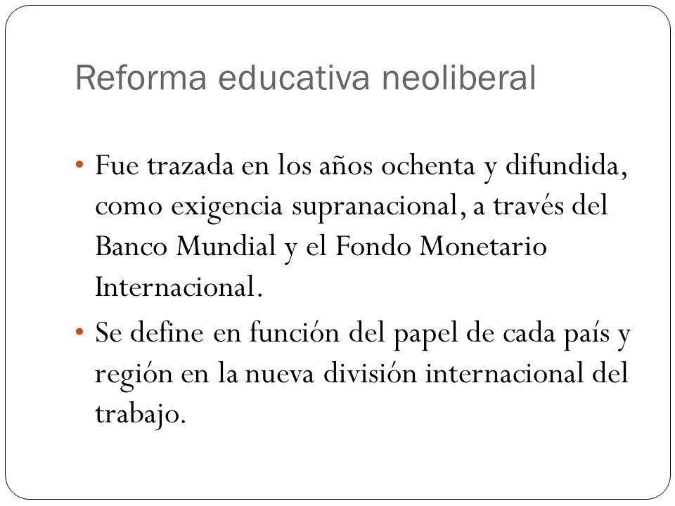 Reforma educativa neoliberal Fue trazada en los años ochenta y difundida, como exigencia supranacional, a través del Banco Mundial y el Fondo Monetari