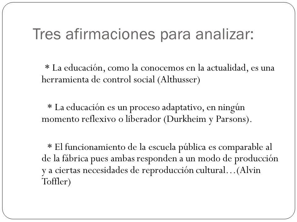 Tres afirmaciones para analizar: * La educación, como la conocemos en la actualidad, es una herramienta de control social (Althusser) * La educación e