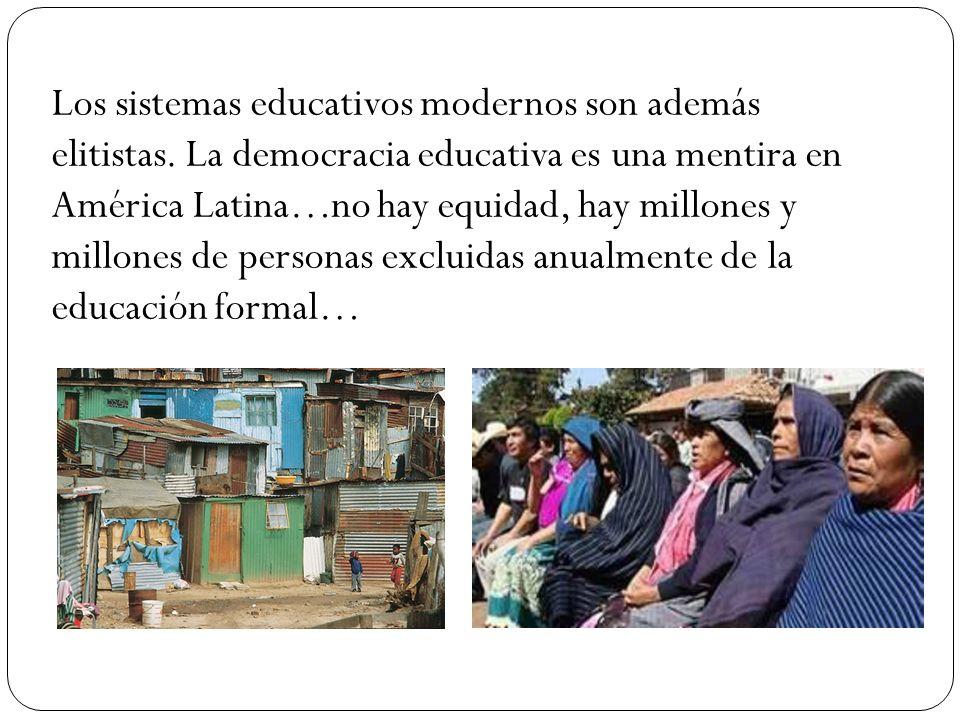 Los sistemas educativos modernos son además elitistas. La democracia educativa es una mentira en América Latina…no hay equidad, hay millones y millone