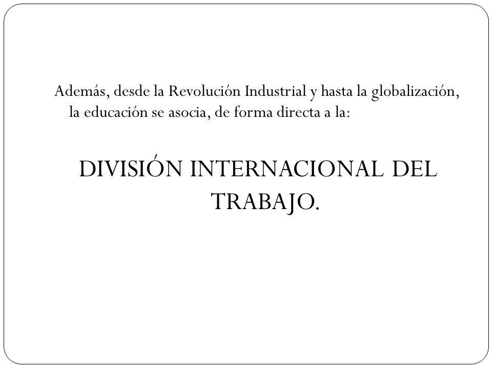 Además, desde la Revolución Industrial y hasta la globalización, la educación se asocia, de forma directa a la: DIVISIÓN INTERNACIONAL DEL TRABAJO.