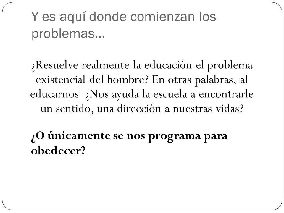 Y es aquí donde comienzan los problemas… ¿Resuelve realmente la educación el problema existencial del hombre? En otras palabras, al educarnos ¿Nos ayu