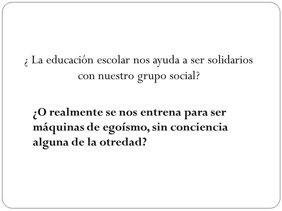 ¿ La educación escolar nos ayuda a ser solidarios con nuestro grupo social? ¿O realmente se nos entrena para ser máquinas de egoísmo, sin conciencia a