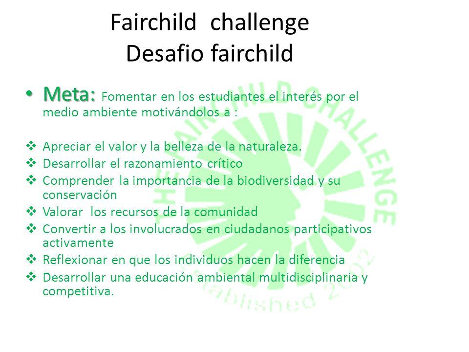 Fairchild challenge Desafio fairchild Meta: Meta: Fomentar en los estudiantes el interés por el medio ambiente motivándolos a : Apreciar el valor y la