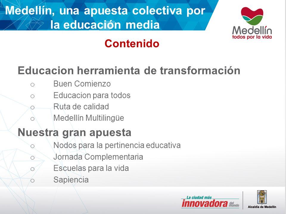 Contenido Medellín, una apuesta colectiva por la educación media Educacion herramienta de transformación o Buen Comienzo o Educacion para todos o Ruta de calidad o Medellín Multilingüe Nuestra gran apuesta o Nodos para la pertinencia educativa o Jornada Complementaria o Escuelas para la vida o Sapiencia