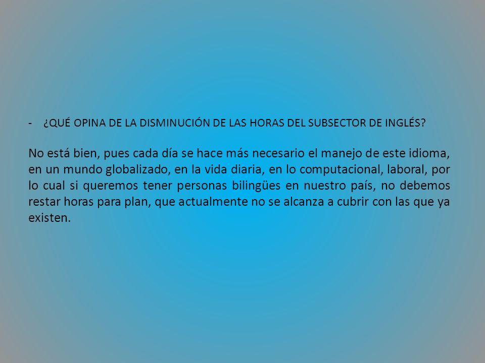 -¿QUÉ OPINA DE LA DISMINUCIÓN DE LAS HORAS DEL SUBSECTOR DE INGLÉS.
