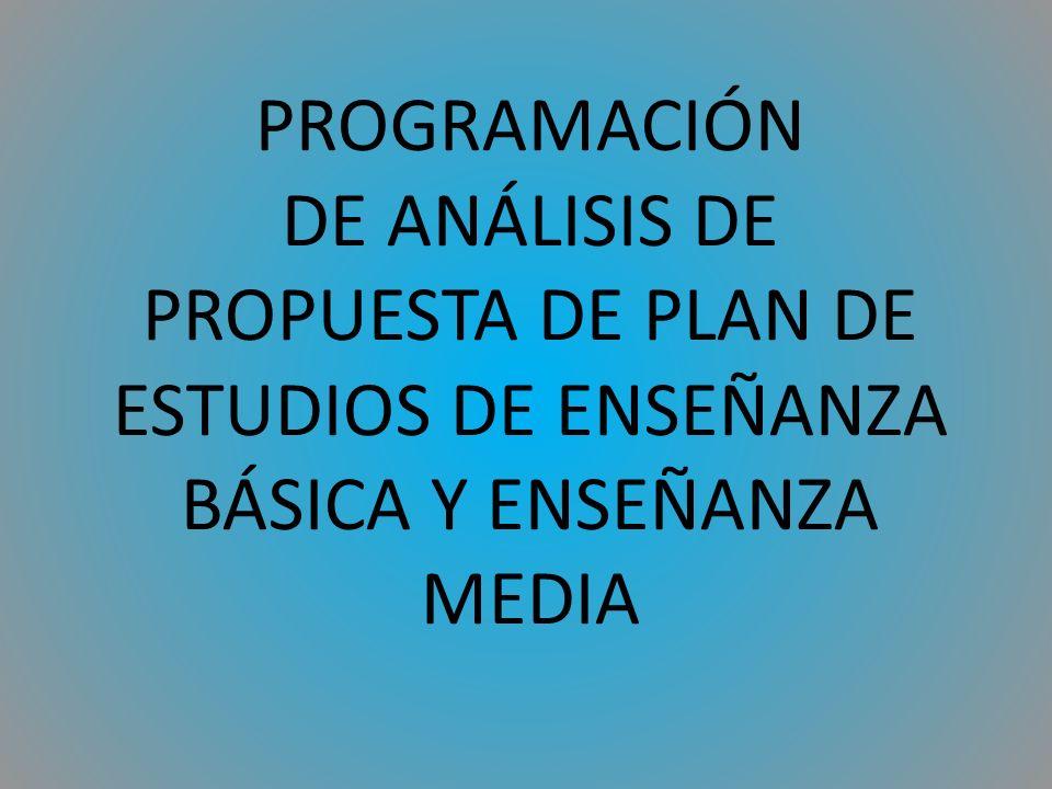 PROGRAMACIÓN DE ANÁLISIS DE PROPUESTA DE PLAN DE ESTUDIOS DE ENSEÑANZA BÁSICA Y ENSEÑANZA MEDIA