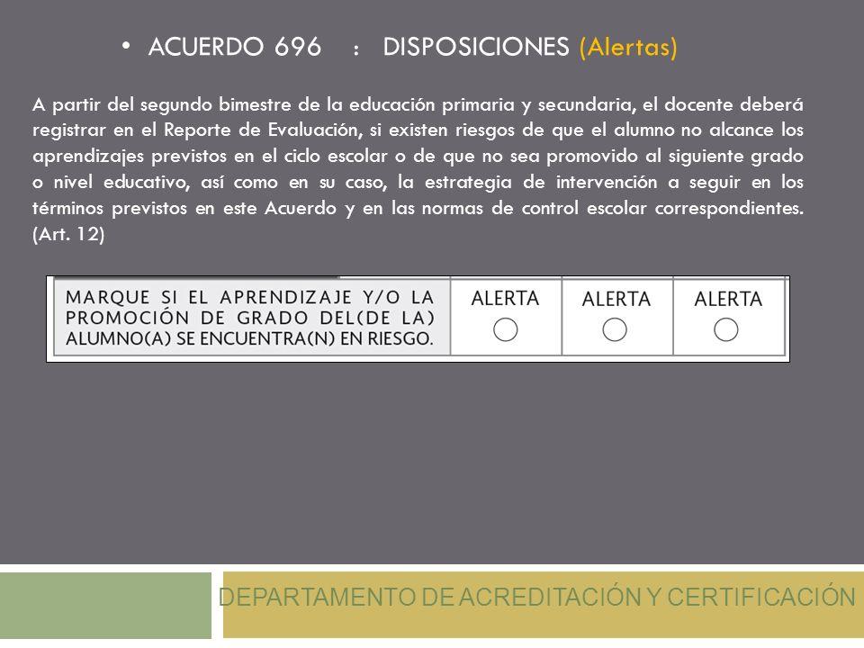 ACUERDO 696 : DISPOSICIONES (Alertas) DEPARTAMENTO DE ACREDITACIÓN Y CERTIFICACIÓN A partir del segundo bimestre de la educación primaria y secundaria