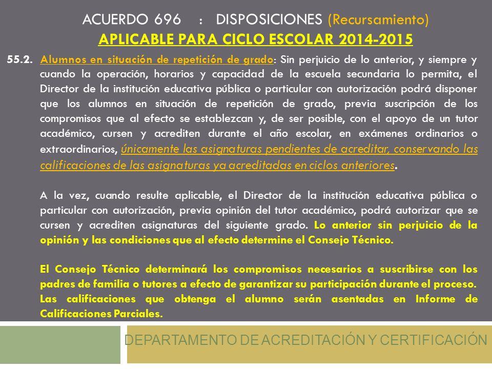 ACUERDO 696 : DISPOSICIONES (Recursamiento) APLICABLE PARA CICLO ESCOLAR 2014-2015 DEPARTAMENTO DE ACREDITACIÓN Y CERTIFICACIÓN 55.2.Alumnos en situac
