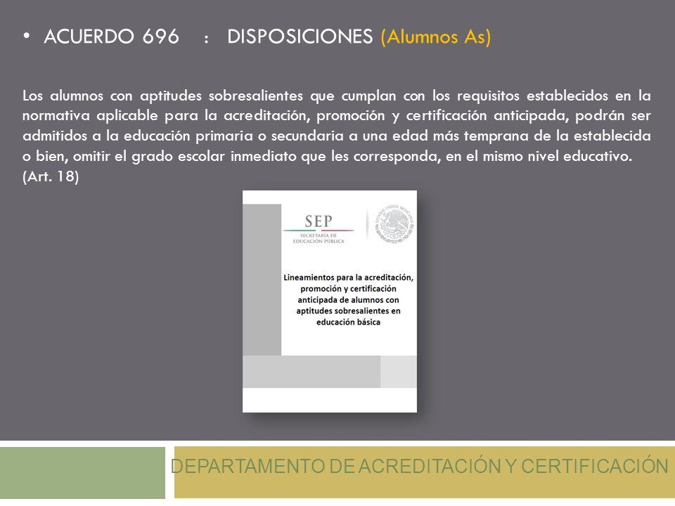 ACUERDO 696 : DISPOSICIONES (Alumnos As) DEPARTAMENTO DE ACREDITACIÓN Y CERTIFICACIÓN Los alumnos con aptitudes sobresalientes que cumplan con los req