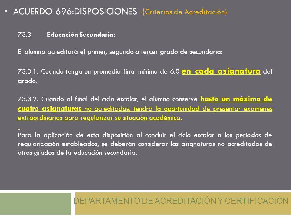 DEPARTAMENTO DE ACREDITACIÓN Y CERTIFICACIÓN ACUERDO 696:DISPOSICIONES ( Criterios de Acreditación) 73.3Educación Secundaria: El alumno acreditará el
