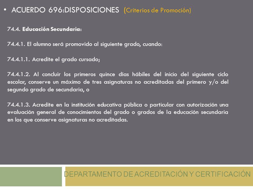 DEPARTAMENTO DE ACREDITACIÓN Y CERTIFICACIÓN ACUERDO 696:DISPOSICIONES ( Criterios de Promoción) 74.4. Educación Secundaria: 74.4.1. El alumno será pr