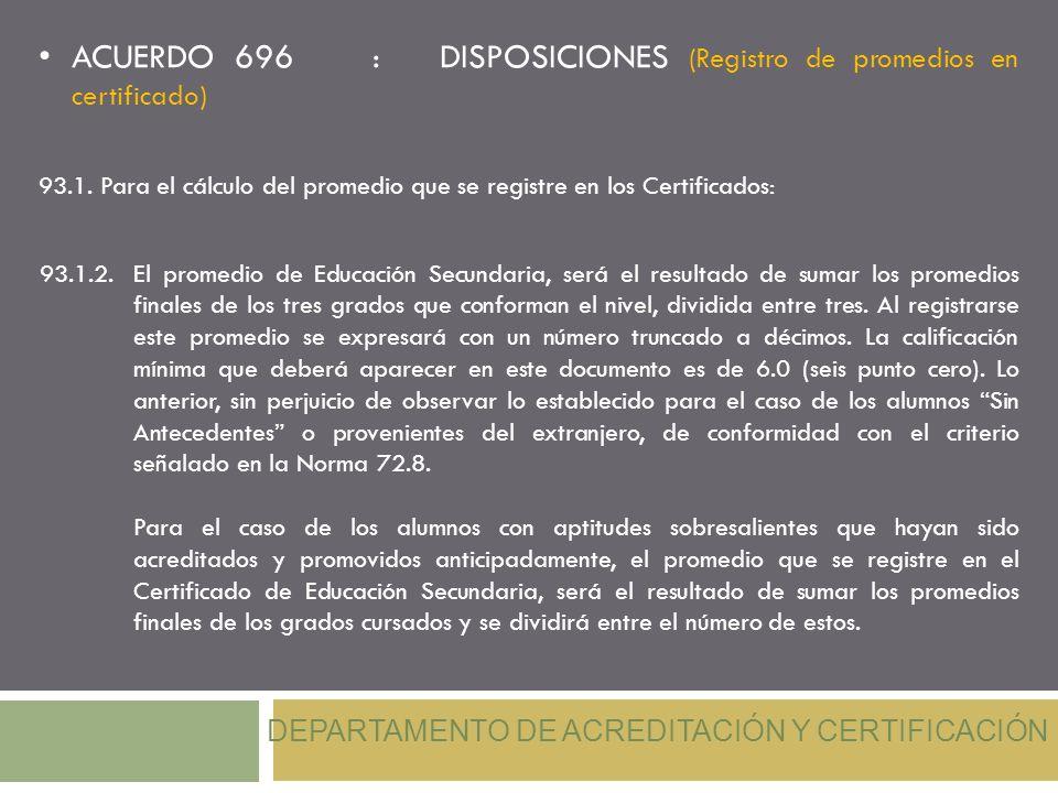 ACUERDO 696 : DISPOSICIONES (Registro de promedios en certificado) DEPARTAMENTO DE ACREDITACIÓN Y CERTIFICACIÓN 93.1.2.El promedio de Educación Secund