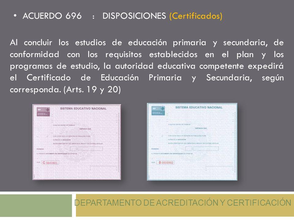 ACUERDO 696 : DISPOSICIONES (Certificados) DEPARTAMENTO DE ACREDITACIÓN Y CERTIFICACIÓN Al concluir los estudios de educación primaria y secundaria, d