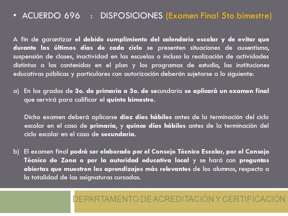 ACUERDO 696 : DISPOSICIONES (Examen Final 5to bimestre) DEPARTAMENTO DE ACREDITACIÓN Y CERTIFICACIÓN A fin de garantizar el debido cumplimiento del ca