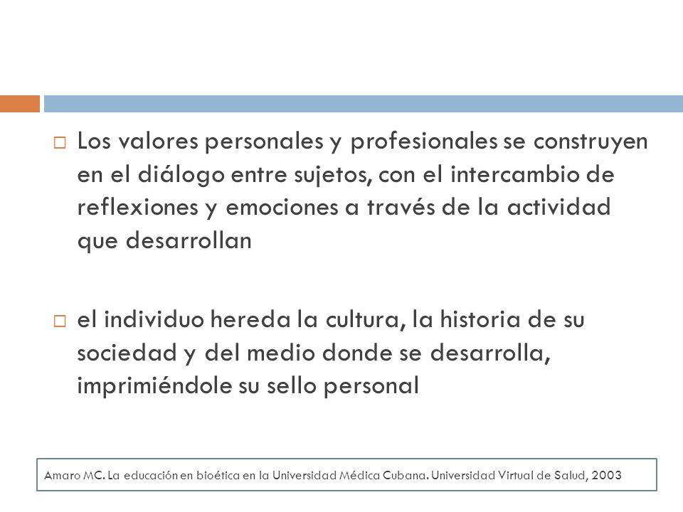 Los valores personales y profesionales se construyen en el diálogo entre sujetos, con el intercambio de reflexiones y emociones a través de la actividad que desarrollan el individuo hereda la cultura, la historia de su sociedad y del medio donde se desarrolla, imprimiéndole su sello personal Amaro MC.