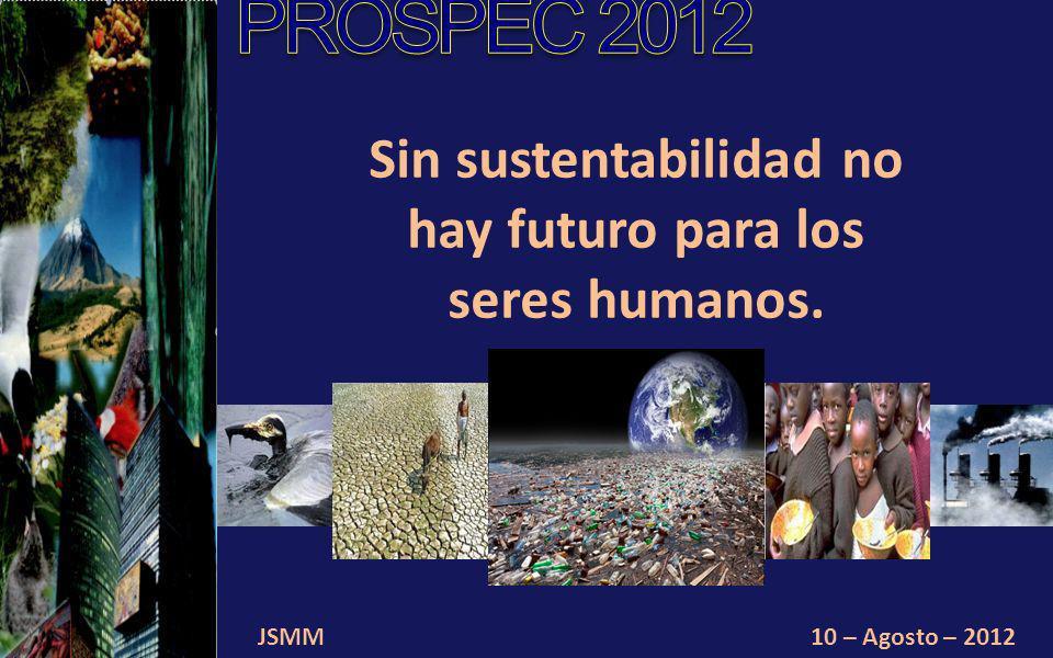 JSMM10 – Agosto – 2012 La sustentabilidad se basa en la equidad, la imparcialidad, la justicia social y mejorar la calidad de vida de todos los habitantes del planeta.
