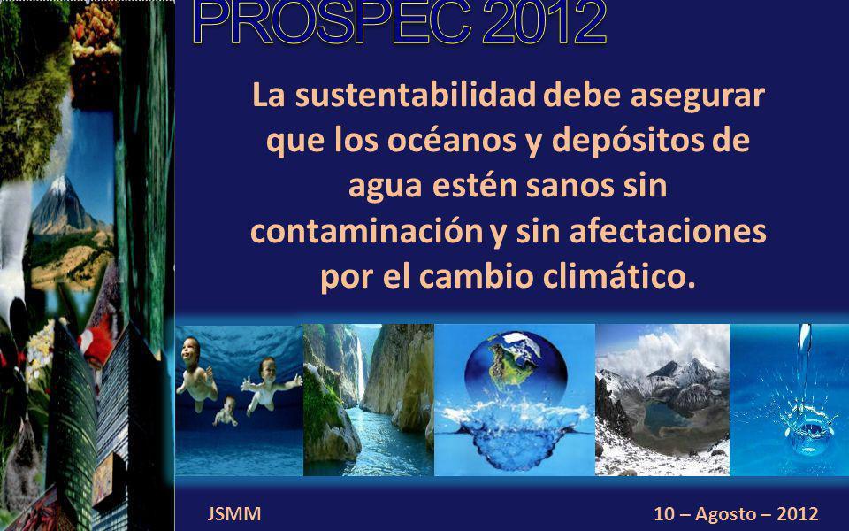 JSMM10 – Agosto – 2012 La sustentabilidad debe asegurar que los océanos y depósitos de agua estén sanos sin contaminación y sin afectaciones por el cambio climático.