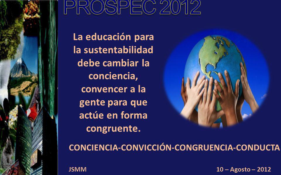 JSMM10 – Agosto – 2012 La educación para la sustentabilidad debe cambiar la conciencia, convencer a la gente para que actúe en forma congruente.