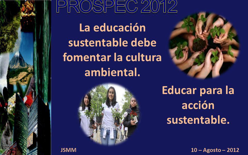 JSMM10 – Agosto – 2012 La educación sustentable debe fomentar la cultura ambiental.