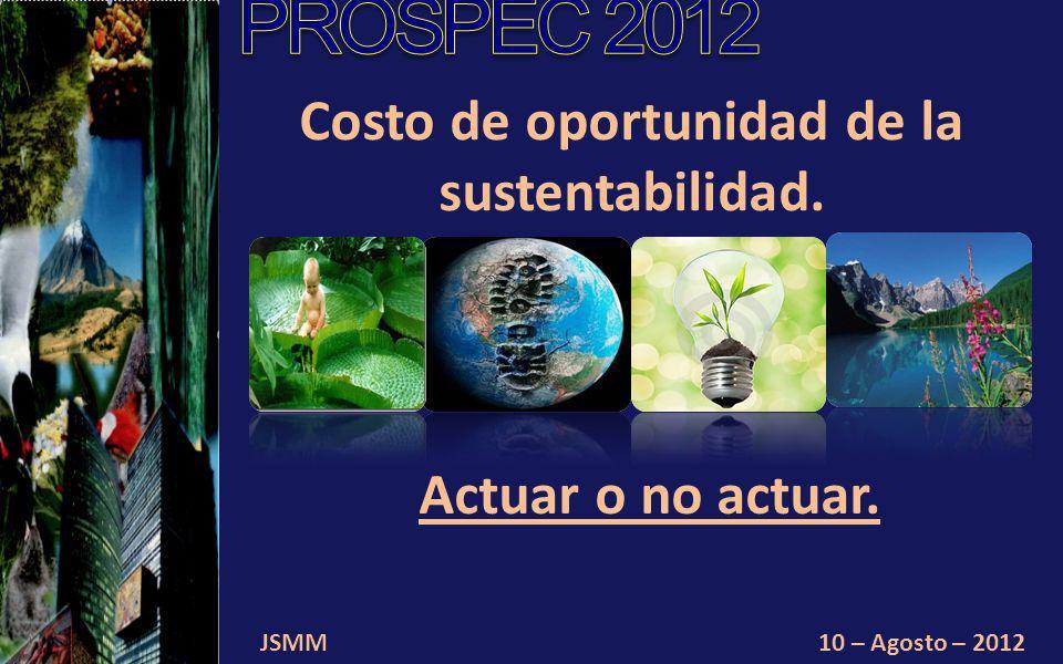 JSMM10 – Agosto – 2012 Costo de oportunidad de la sustentabilidad. Actuar o no actuar.