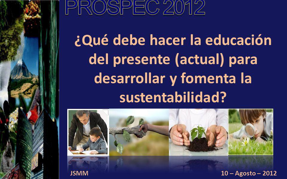 JSMM10 – Agosto – 2012 ¿Qué debe hacer la educación del presente (actual) para desarrollar y fomenta la sustentabilidad?