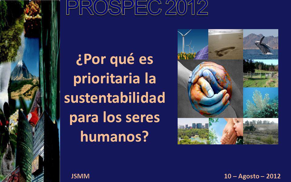 JSMM10 – Agosto – 2012 ¿Por qué es prioritaria la sustentabilidad para los seres humanos