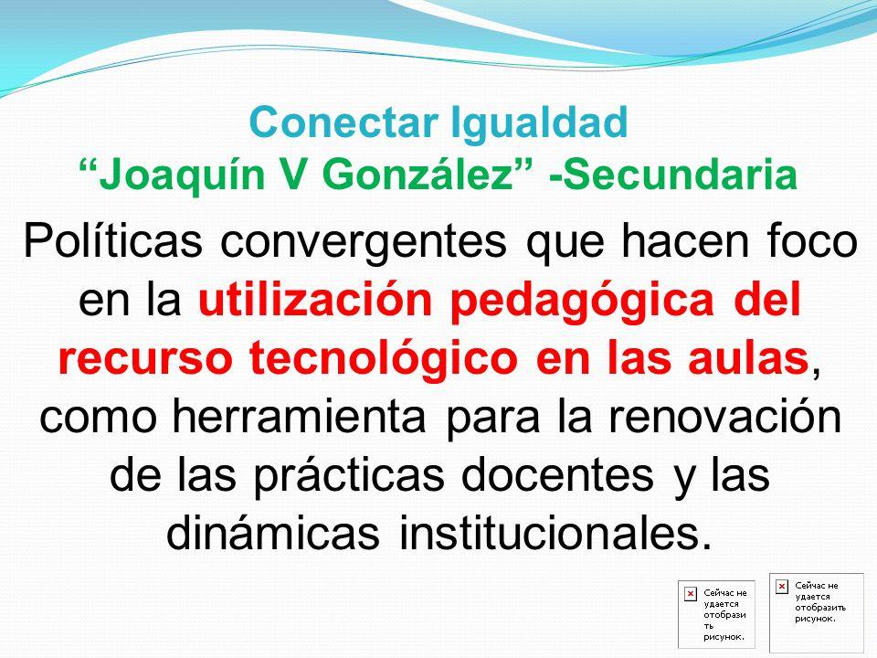 Conectar Igualdad Joaquín V González -Secundaria Políticas convergentes que hacen foco en la utilización pedagógica del recurso tecnológico en las aul