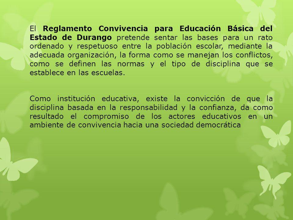 El Reglamento Convivencia para Educación Básica del Estado de Durango pretende sentar las bases para un rato ordenado y respetuoso entre la población escolar, mediante la adecuada organización, la forma como se manejan los conflictos, como se definen las normas y el tipo de disciplina que se establece en las escuelas.