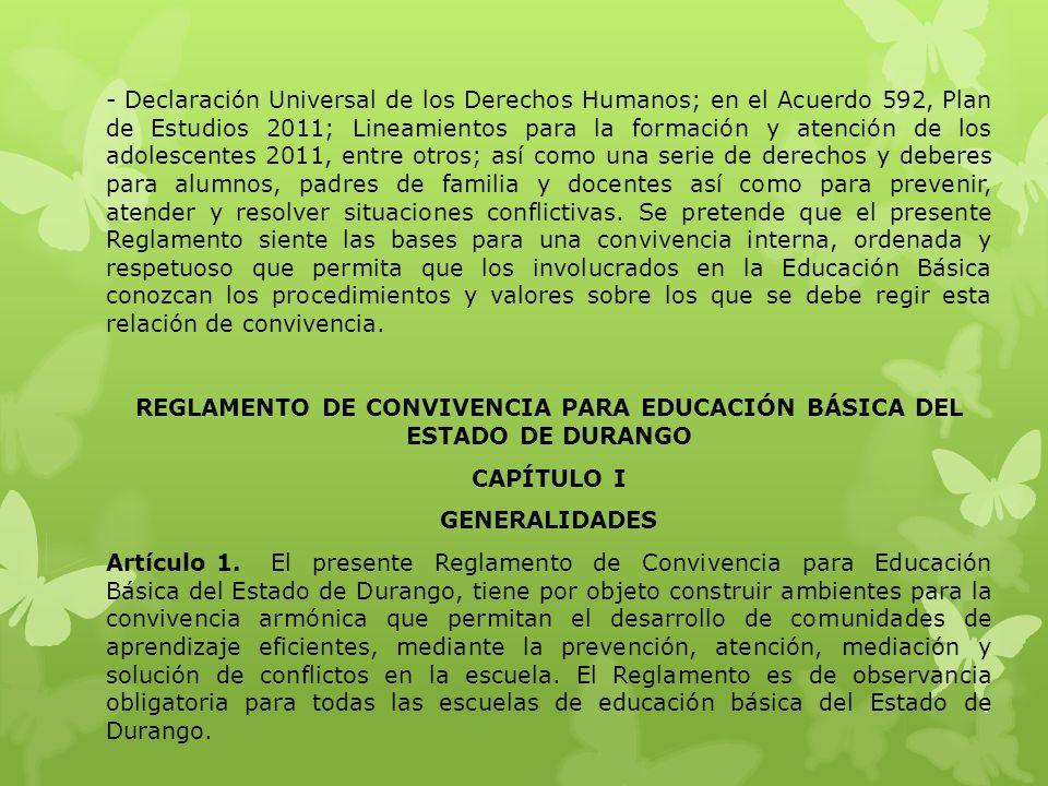 - Declaración Universal de los Derechos Humanos; en el Acuerdo 592, Plan de Estudios 2011; Lineamientos para la formación y atención de los adolescentes 2011, entre otros; así como una serie de derechos y deberes para alumnos, padres de familia y docentes así como para prevenir, atender y resolver situaciones conflictivas.