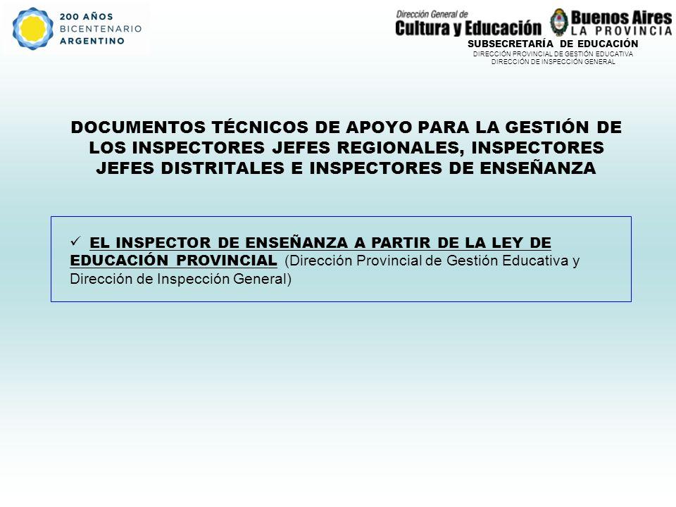 SUBSECRETARÍA DE EDUCACIÓN DIRECCIÓN PROVINCIAL DE GESTIÓN EDUCATIVA DIRECCIÓN DE INSPECCIÓN GENERAL DOCUMENTOS TÉCNICOS DE APOYO PARA LA GESTIÓN DE LOS INSPECTORES JEFES REGIONALES, INSPECTORES JEFES DISTRITALES E INSPECTORES DE ENSEÑANZA EL INSPECTOR DE ENSEÑANZA A PARTIR DE LA LEY DE EDUCACIÓN PROVINCIAL (Dirección Provincial de Gestión Educativa y Dirección de Inspección General)