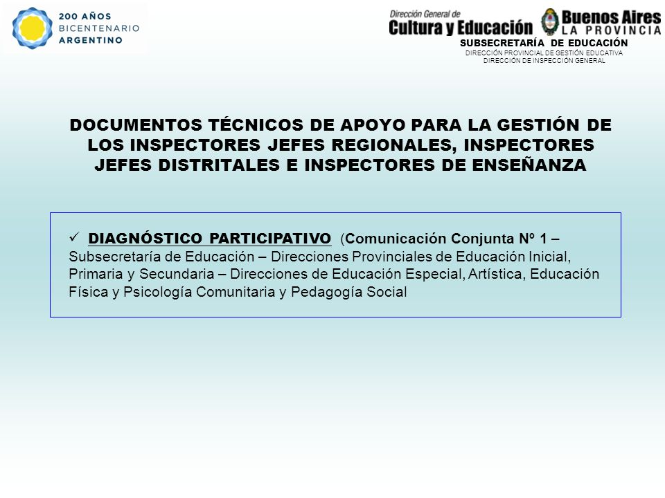 SUBSECRETARÍA DE EDUCACIÓN DIRECCIÓN PROVINCIAL DE GESTIÓN EDUCATIVA DIRECCIÓN DE INSPECCIÓN GENERAL DOCUMENTOS TÉCNICOS DE APOYO PARA LA GESTIÓN DE LOS INSPECTORES JEFES REGIONALES, INSPECTORES JEFES DISTRITALES E INSPECTORES DE ENSEÑANZA DIAGNÓSTICO PARTICIPATIVO (Comunicación Conjunta Nº 1 – Subsecretaría de Educación – Direcciones Provinciales de Educación Inicial, Primaria y Secundaria – Direcciones de Educación Especial, Artística, Educación Física y Psicología Comunitaria y Pedagogía Social