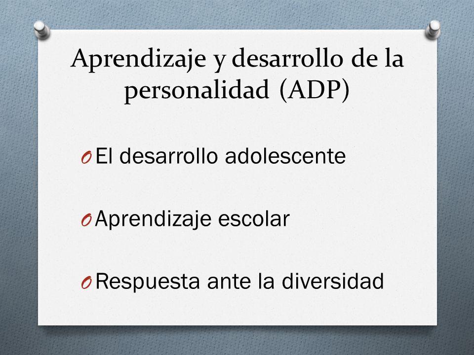 Aprendizaje y desarrollo de la personalidad (ADP) O El desarrollo adolescente O Aprendizaje escolar O Respuesta ante la diversidad