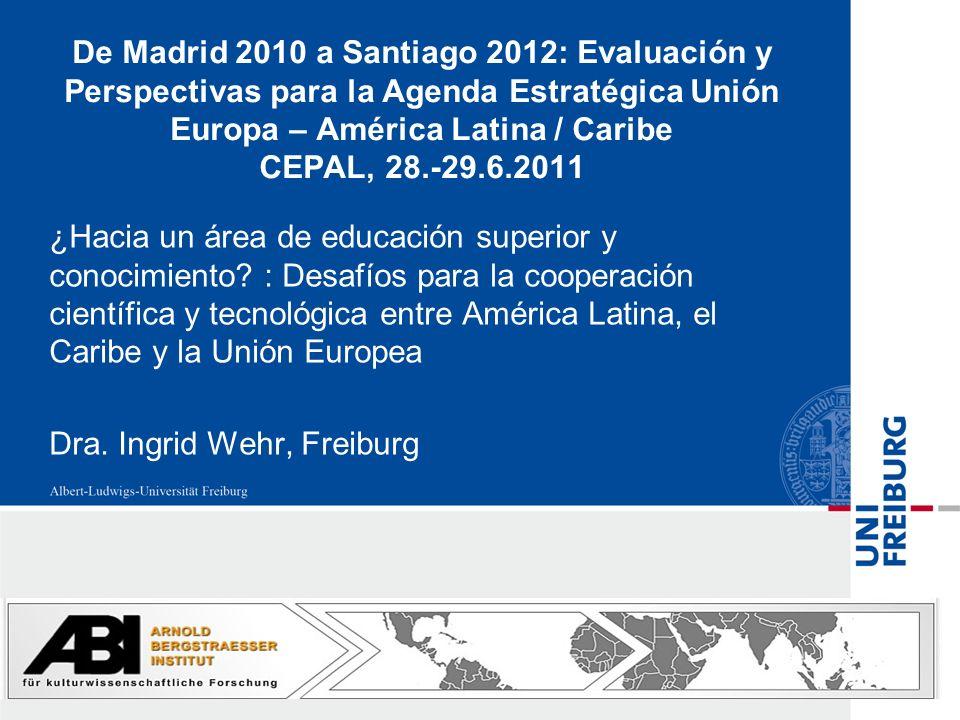 De Madrid 2010 a Santiago 2012: Evaluación y Perspectivas para la Agenda Estratégica Unión Europa – América Latina / Caribe CEPAL, 28.-29.6.2011 ¿Hacia un área de educación superior y conocimiento.