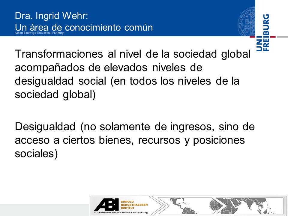 Dra. Ingrid Wehr: Un área de conocimiento común Transformaciones al nivel de la sociedad global acompañados de elevados niveles de desigualdad social