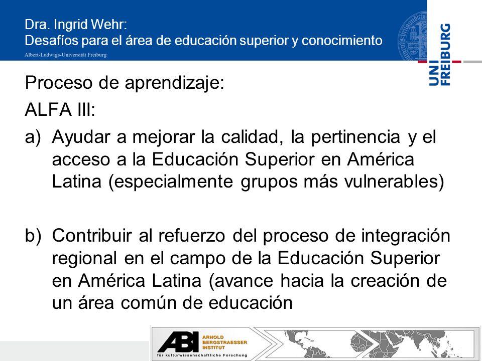 Proceso de aprendizaje: ALFA III: a)Ayudar a mejorar la calidad, la pertinencia y el acceso a la Educación Superior en América Latina (especialmente grupos más vulnerables) b)Contribuir al refuerzo del proceso de integración regional en el campo de la Educación Superior en América Latina (avance hacia la creación de un área común de educación