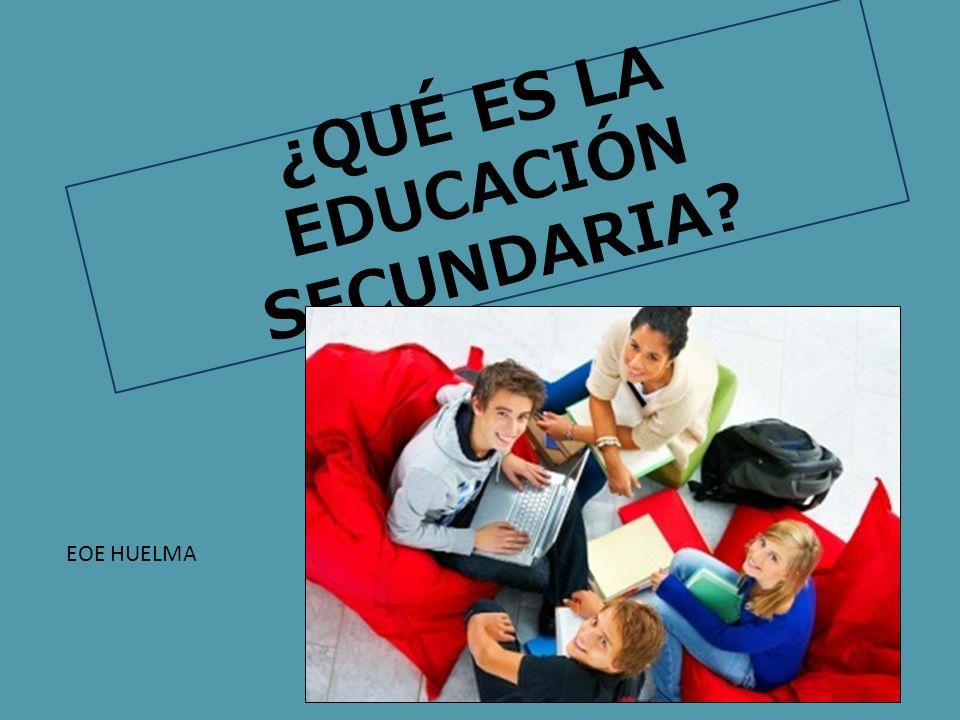 ¿QUÉ ES LA EDUCACIÓN SECUNDARIA? EOE HUELMA