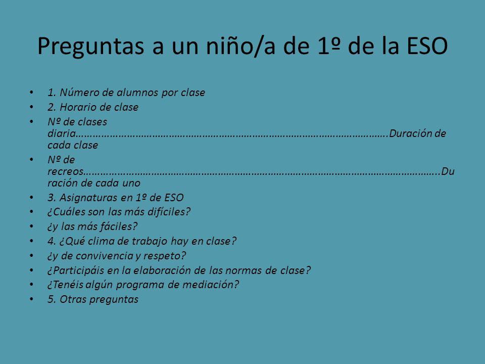 Preguntas a un niño/a de 1º de la ESO 1. Número de alumnos por clase 2. Horario de clase Nº de clases diaria………………………………………………………………………………………………….Dura