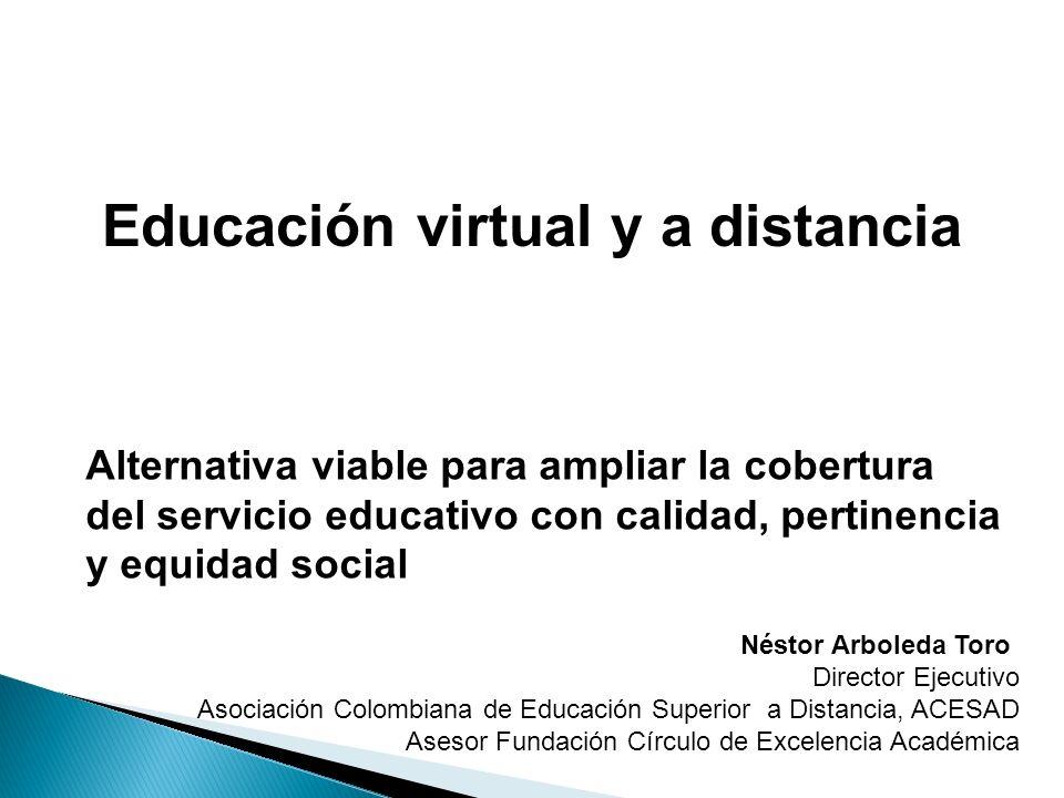 Educación virtual y a distancia Alternativa viable para ampliar la cobertura del servicio educativo con calidad, pertinencia y equidad social Néstor A