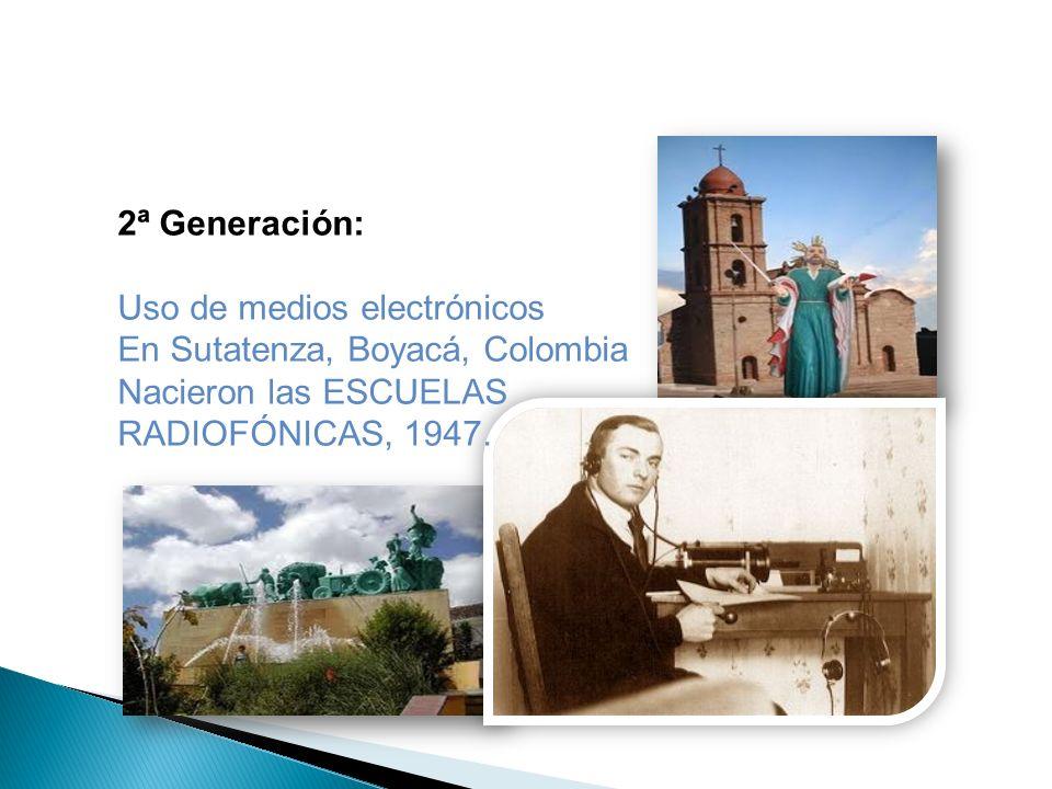2ª Generación: Uso de medios electrónicos En Sutatenza, Boyacá, Colombia Nacieron las ESCUELAS RADIOFÓNICAS, 1947.