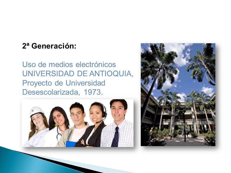 2ª Generación: Uso de medios electrónicos UNIVERSIDAD DE ANTIOQUIA, Proyecto de Universidad Desescolarizada, 1973.