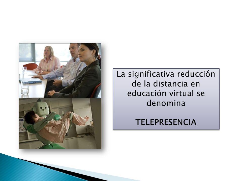 La significativa reducción de la distancia en educación virtual se denomina TELEPRESENCIA La significativa reducción de la distancia en educación virt