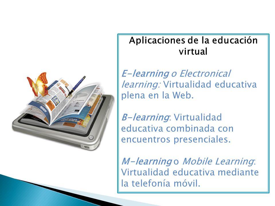 Aplicaciones de la educación virtual E-learning o Electronical learning: Virtualidad educativa plena en la Web. B-learning: Virtualidad educativa comb