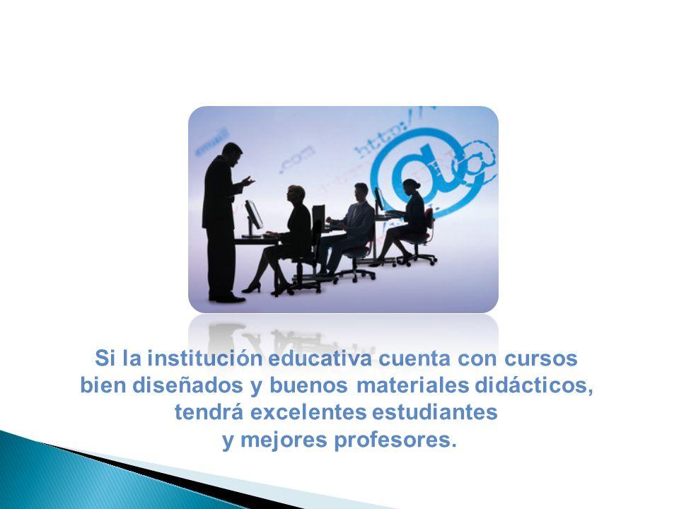 Si la institución educativa cuenta con cursos bien diseñados y buenos materiales didácticos, tendrá excelentes estudiantes y mejores profesores.