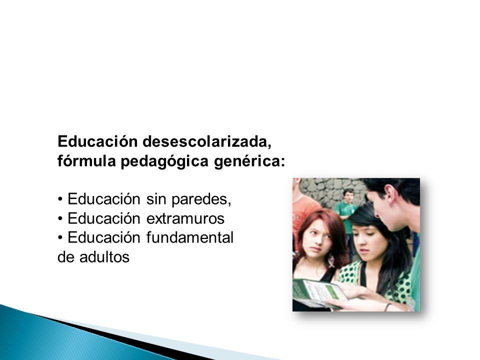 Educación desescolarizada, fórmula pedagógica genérica: Educación sin paredes, Educación extramuros Educación fundamental de adultos