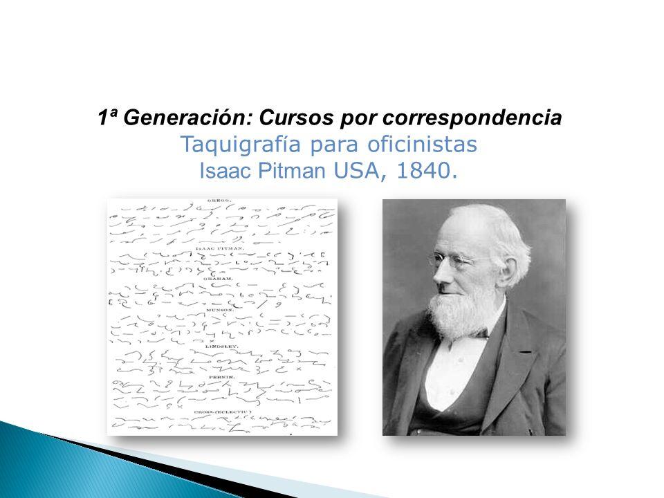 1ª Generación: Cursos por correspondencia Taquigraf í a para oficinistas Isaac Pitman USA, 1840.
