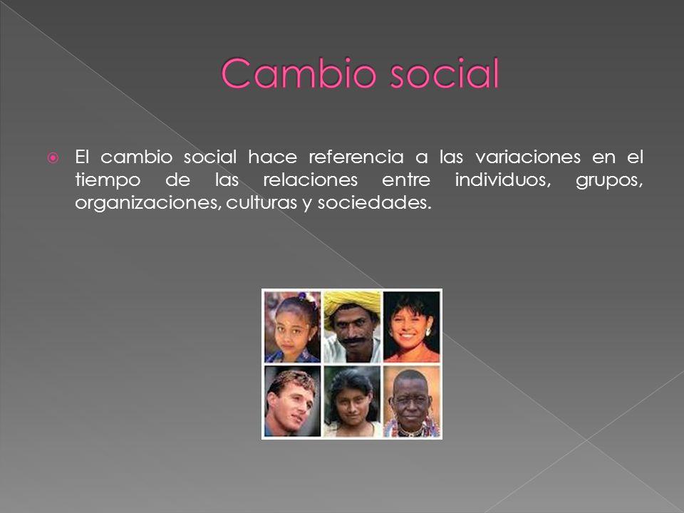 El cambio social hace referencia a las variaciones en el tiempo de las relaciones entre individuos, grupos, organizaciones, culturas y sociedades.